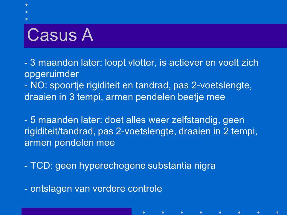 - 3 maanden later: loopt vlotter, is actiever en voelt zich opgeruimder - NO: spoortje rigiditeit en tandrad, pas 2-voetslengte, draaien in 3 tempi, armen pendelen beetje mee - 5 maanden later: doet alles weer zelfstandig, geen rigiditeit/tandrad, pas 2-voetslengte, draaien in 2 tempi, armen pendelen mee - TCD: geen hyperechogene substantia nigra - ontslagen van verdere controle Casus A