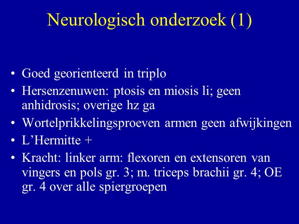Neurologisch onderzoek (1) Goed georienteerd in triplo Hersenzenuwen: ptosis en miosis li; geen anhidrosis; overige hz ga Wortelprikkelingsproeven arm