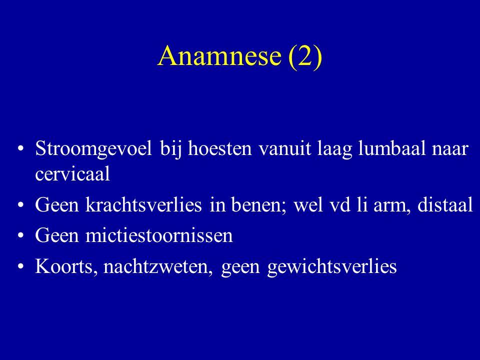 Anamnese (2) Stroomgevoel bij hoesten vanuit laag lumbaal naar cervicaal Geen krachtsverlies in benen; wel vd li arm, distaal Geen mictiestoornissen K