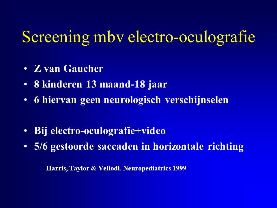 Screening mbv electro-oculografie Z van Gaucher 8 kinderen 13 maand-18 jaar 6 hiervan geen neurologisch verschijnselen Bij electro-oculografie+video 5