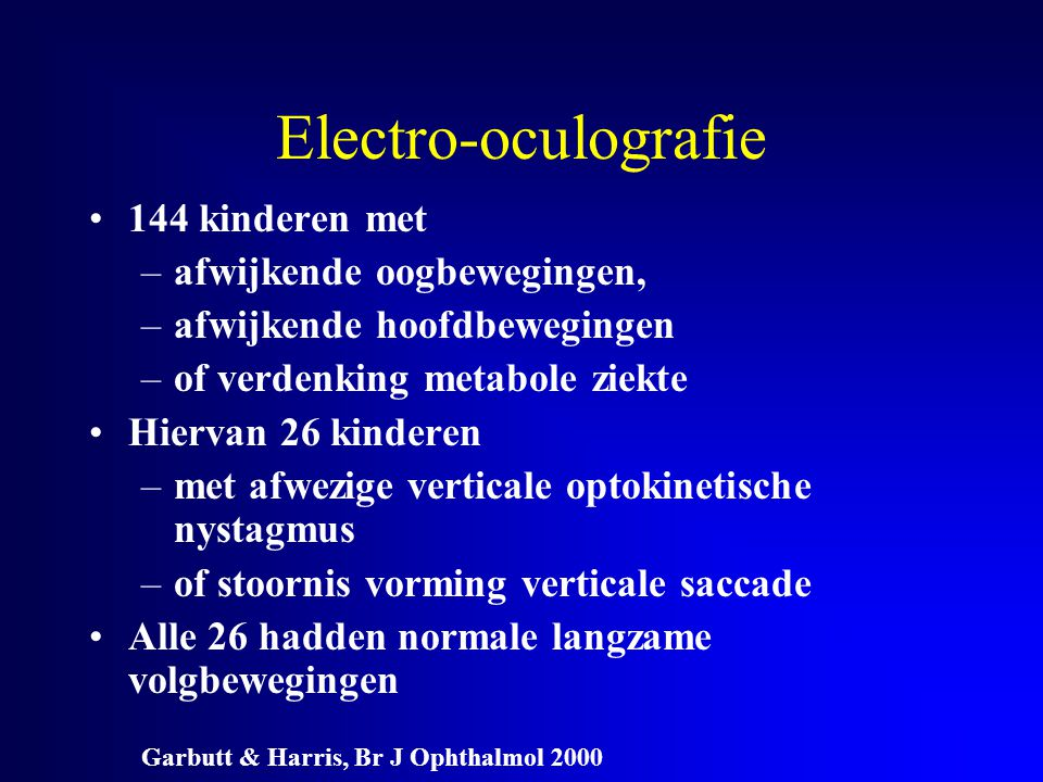Electro-oculografie 144 kinderen met –afwijkende oogbewegingen, –afwijkende hoofdbewegingen –of verdenking metabole ziekte Hiervan 26 kinderen –met af