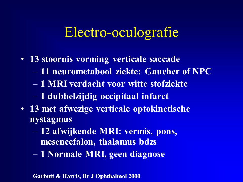Electro-oculografie 13 stoornis vorming verticale saccade –11 neurometabool ziekte: Gaucher of NPC –1 MRI verdacht voor witte stofziekte –1 dubbelzijd