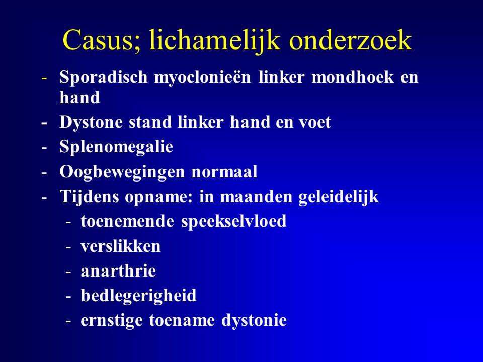 Casus; lichamelijk onderzoek -Sporadisch myoclonieën linker mondhoek en hand -Dystone stand linker hand en voet -Splenomegalie -Oogbewegingen normaal
