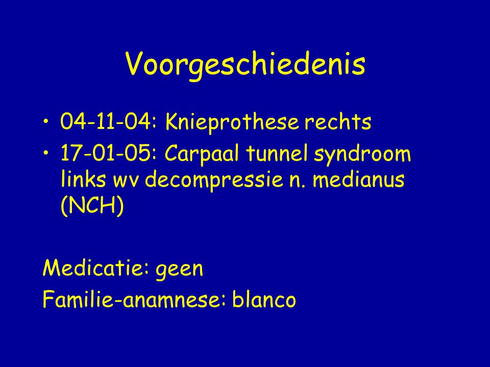 Voorgeschiedenis 04-11-04: Knieprothese rechts 17-01-05: Carpaal tunnel syndroom links wv decompressie n. medianus (NCH) Medicatie: geen Familie-anamn