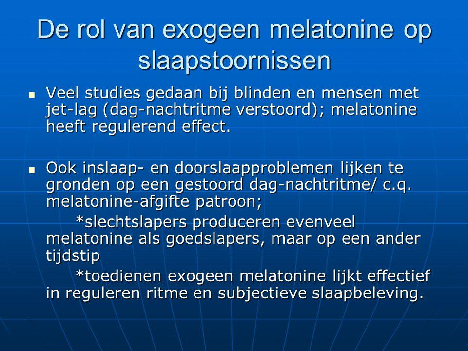 De rol van exogeen melatonine op slaapstoornissen Veel studies gedaan bij blinden en mensen met jet-lag (dag-nachtritme verstoord); melatonine heeft regulerend effect.