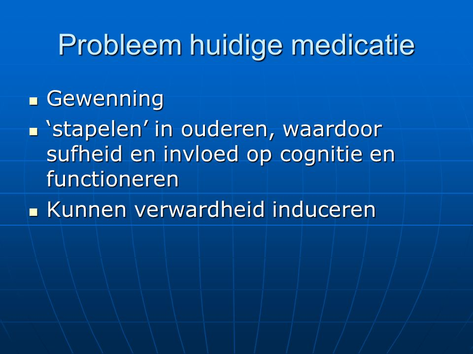Probleem huidige medicatie Gewenning Gewenning 'stapelen' in ouderen, waardoor sufheid en invloed op cognitie en functioneren 'stapelen' in ouderen, waardoor sufheid en invloed op cognitie en functioneren Kunnen verwardheid induceren Kunnen verwardheid induceren