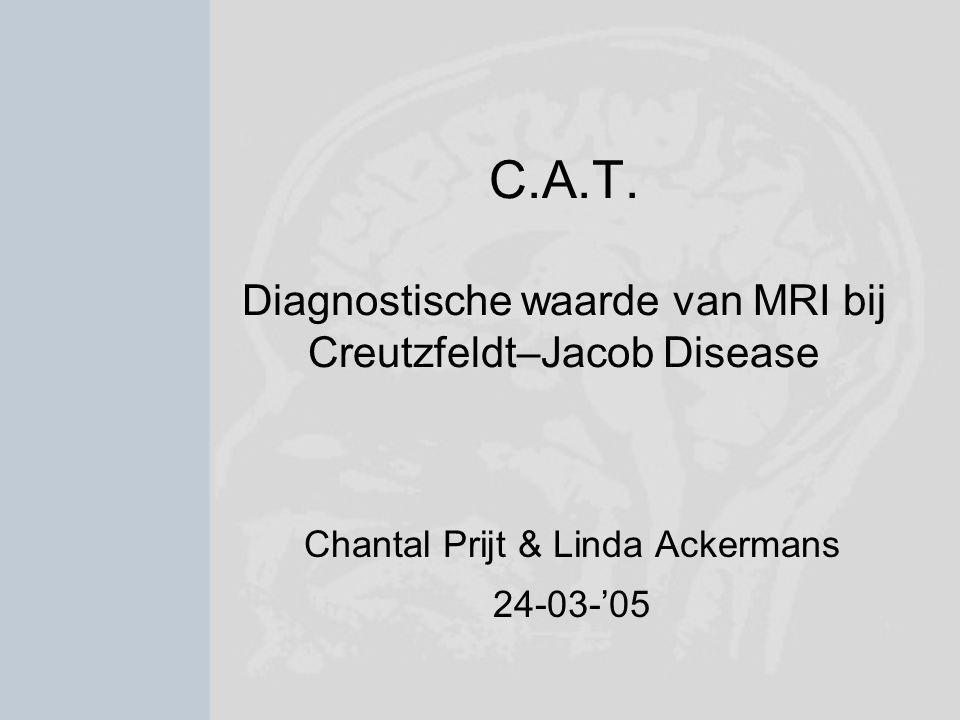 C.A.T. Diagnostische waarde van MRI bij Creutzfeldt–Jacob Disease Chantal Prijt & Linda Ackermans 24-03-'05
