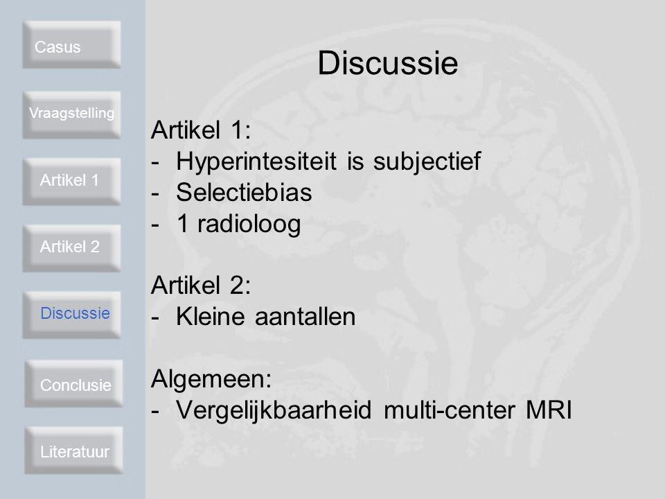 Casus Vraagstelling Artikel 2 Discussie Conclusie Literatuur Discussie Artikel 1: -Hyperintesiteit is subjectief -Selectiebias -1 radioloog Artikel 2: