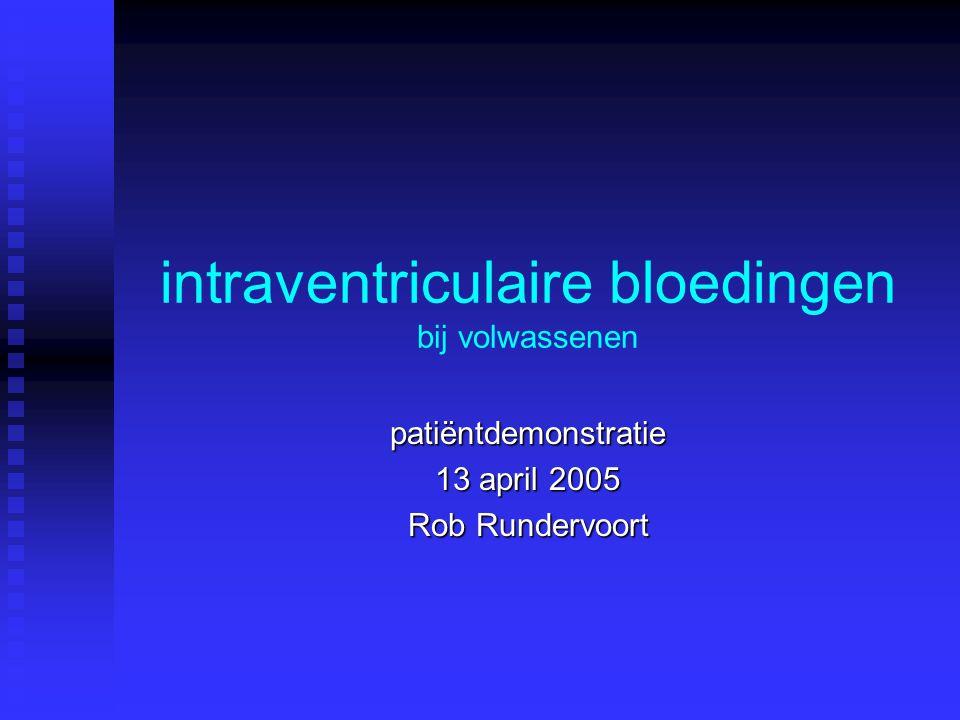 intraventriculaire bloedingen bij volwassenen patiëntdemonstratie 13 april 2005 Rob Rundervoort