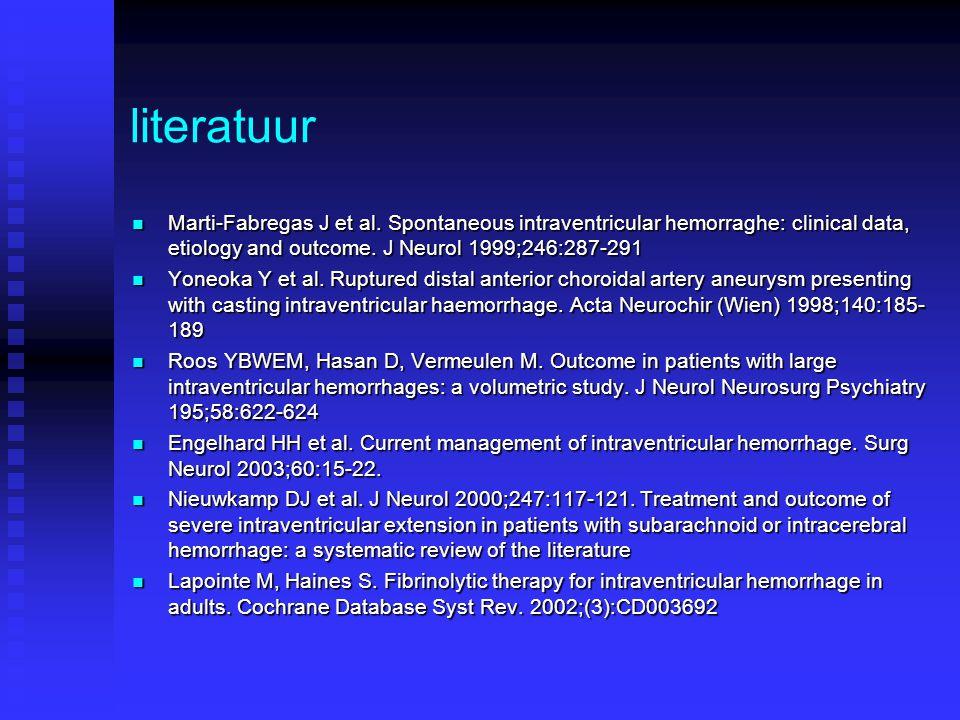 literatuur Marti-Fabregas J et al. Spontaneous intraventricular hemorraghe: clinical data, etiology and outcome. J Neurol 1999;246:287-291 Marti-Fabre