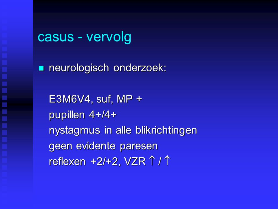casus - vervolg neurologisch onderzoek: neurologisch onderzoek: E3M6V4, suf, MP + pupillen 4+/4+ nystagmus in alle blikrichtingen geen evidente paresen reflexen +2/+2, VZR  / 