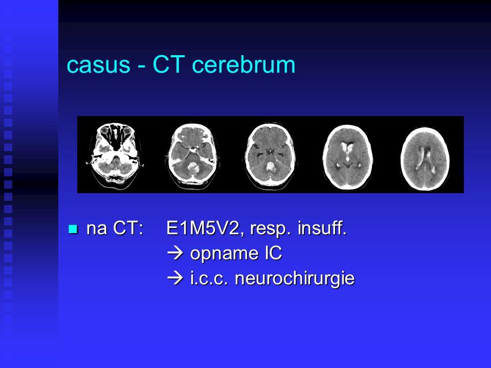 casus - CT cerebrum na CT:E1M5V2, resp. insuff. na CT:E1M5V2, resp. insuff.  opname IC  i.c.c. neurochirurgie