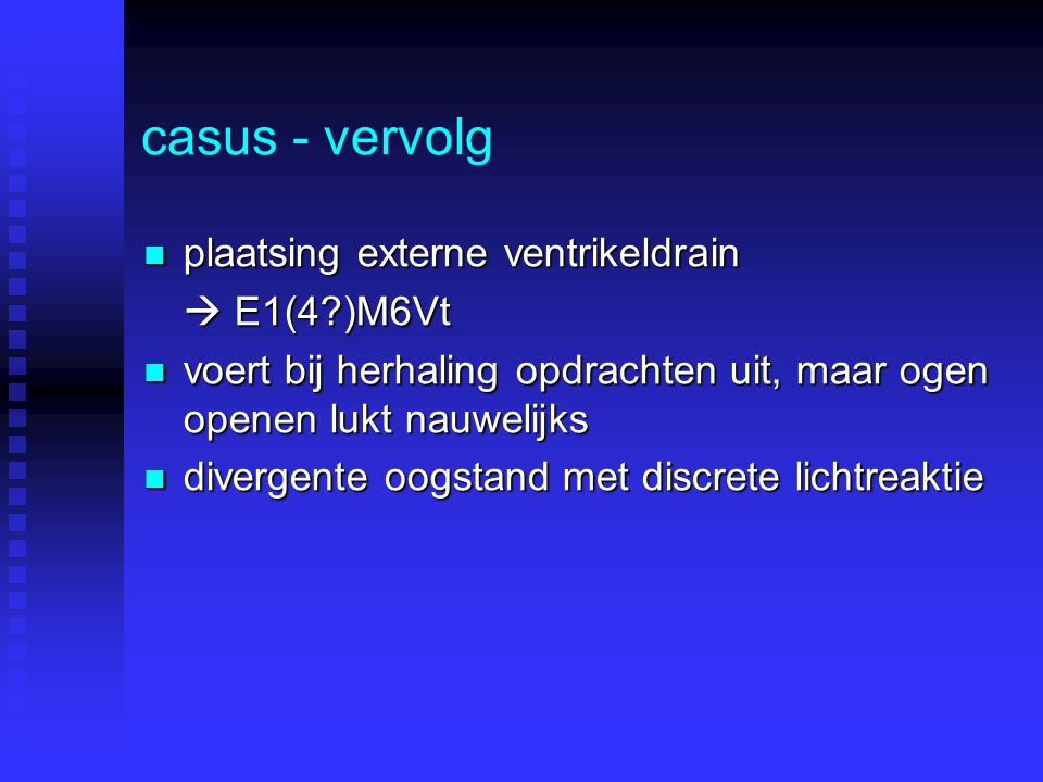 casus - vervolg plaatsing externe ventrikeldrain plaatsing externe ventrikeldrain  E1(4?)M6Vt voert bij herhaling opdrachten uit, maar ogen openen lu