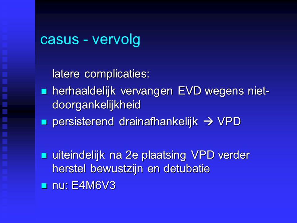 casus - vervolg latere complicaties: herhaaldelijk vervangen EVD wegens niet- doorgankelijkheid herhaaldelijk vervangen EVD wegens niet- doorgankelijkheid persisterend drainafhankelijk  VPD persisterend drainafhankelijk  VPD uiteindelijk na 2e plaatsing VPD verder herstel bewustzijn en detubatie uiteindelijk na 2e plaatsing VPD verder herstel bewustzijn en detubatie nu: E4M6V3 nu: E4M6V3