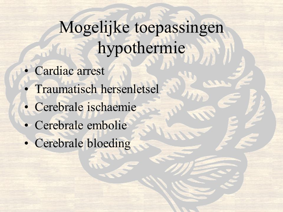 Mogelijke toepassingen hypothermie Cardiac arrest Traumatisch hersenletsel Cerebrale ischaemie Cerebrale embolie Cerebrale bloeding