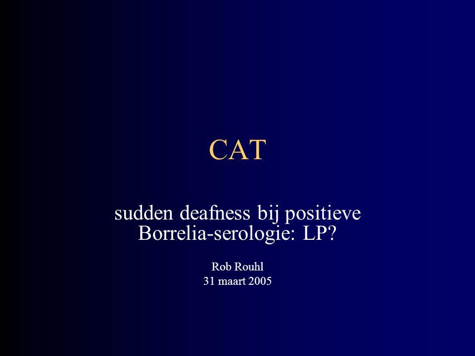 CAT sudden deafness bij positieve Borrelia-serologie: LP? Rob Rouhl 31 maart 2005