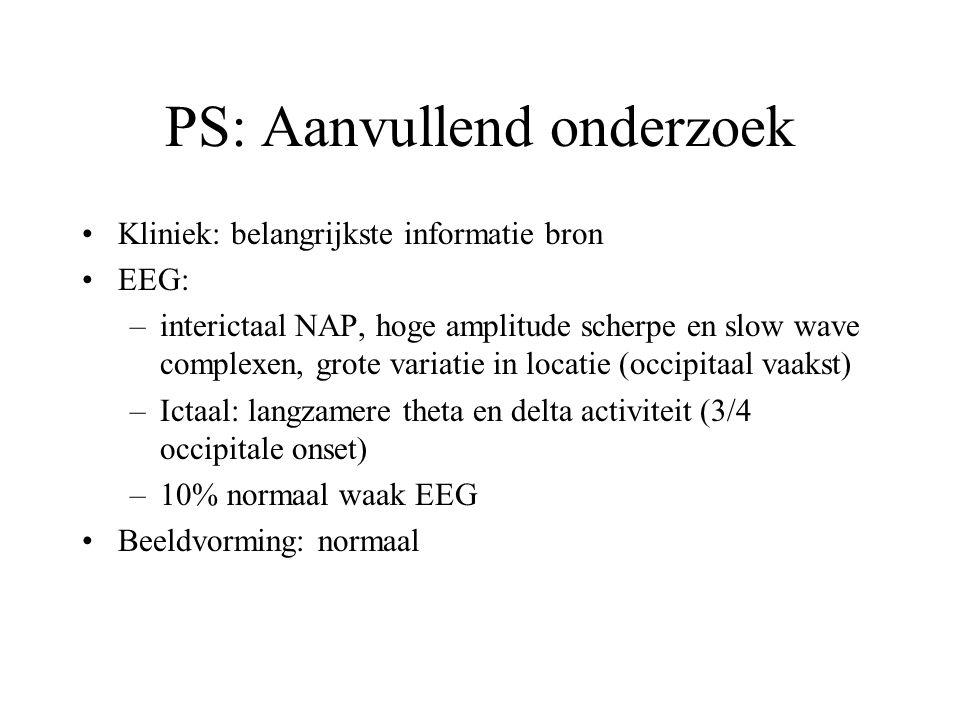 PS: Aanvullend onderzoek Kliniek: belangrijkste informatie bron EEG: –interictaal NAP, hoge amplitude scherpe en slow wave complexen, grote variatie in locatie (occipitaal vaakst) –Ictaal: langzamere theta en delta activiteit (3/4 occipitale onset) –10% normaal waak EEG Beeldvorming: normaal
