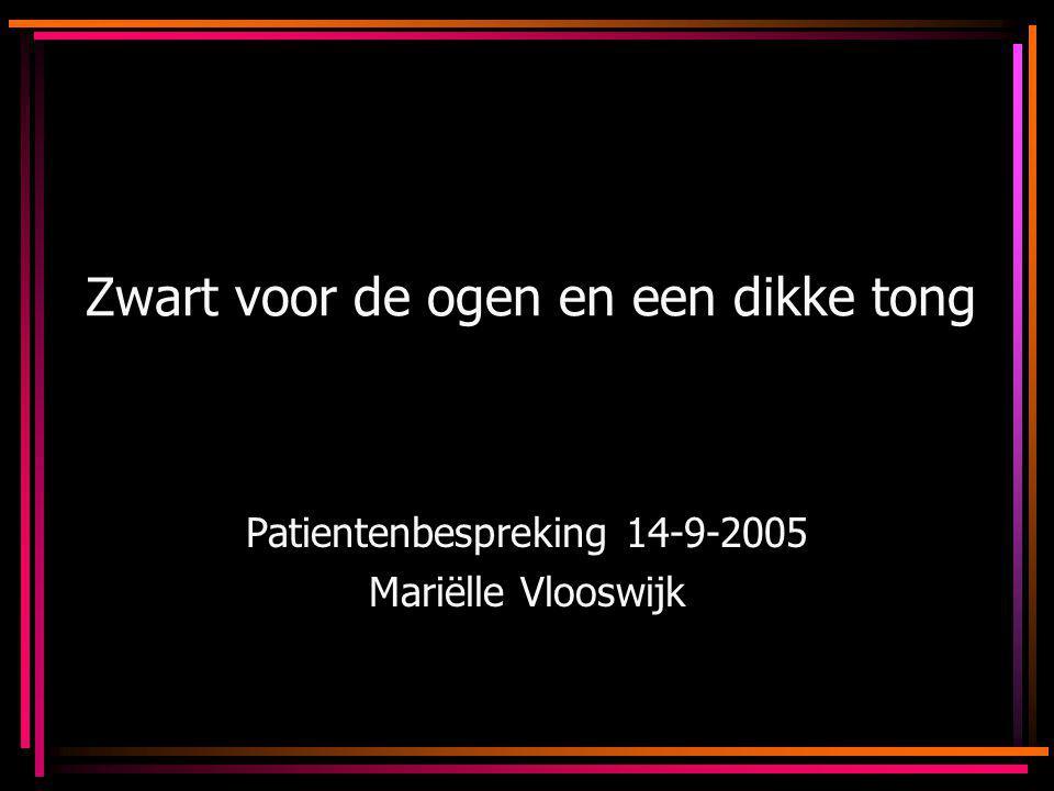 Zwart voor de ogen en een dikke tong Patientenbespreking 14-9-2005 Mariëlle Vlooswijk