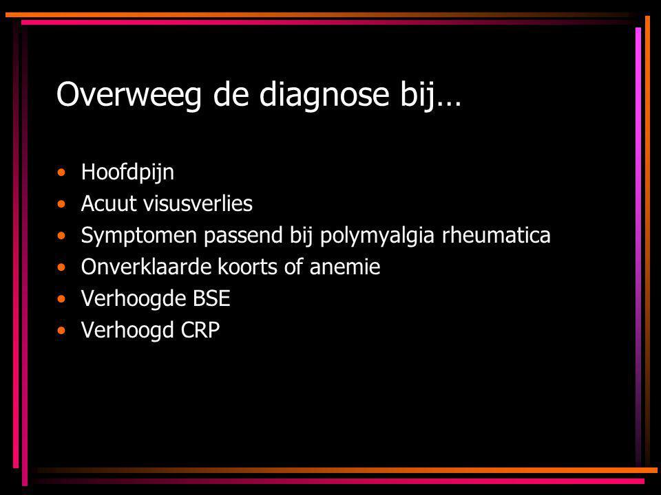 Overweeg de diagnose bij… Hoofdpijn Acuut visusverlies Symptomen passend bij polymyalgia rheumatica Onverklaarde koorts of anemie Verhoogde BSE Verhoo
