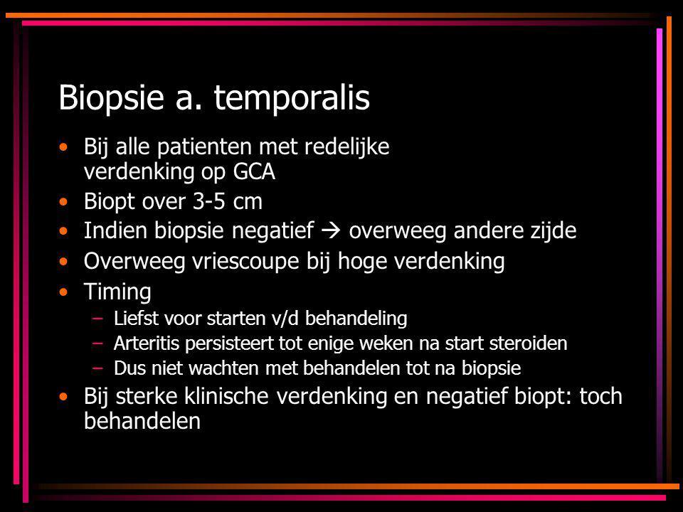 Biopsie a. temporalis Bij alle patienten met redelijke verdenking op GCA Biopt over 3-5 cm Indien biopsie negatief  overweeg andere zijde Overweeg vr