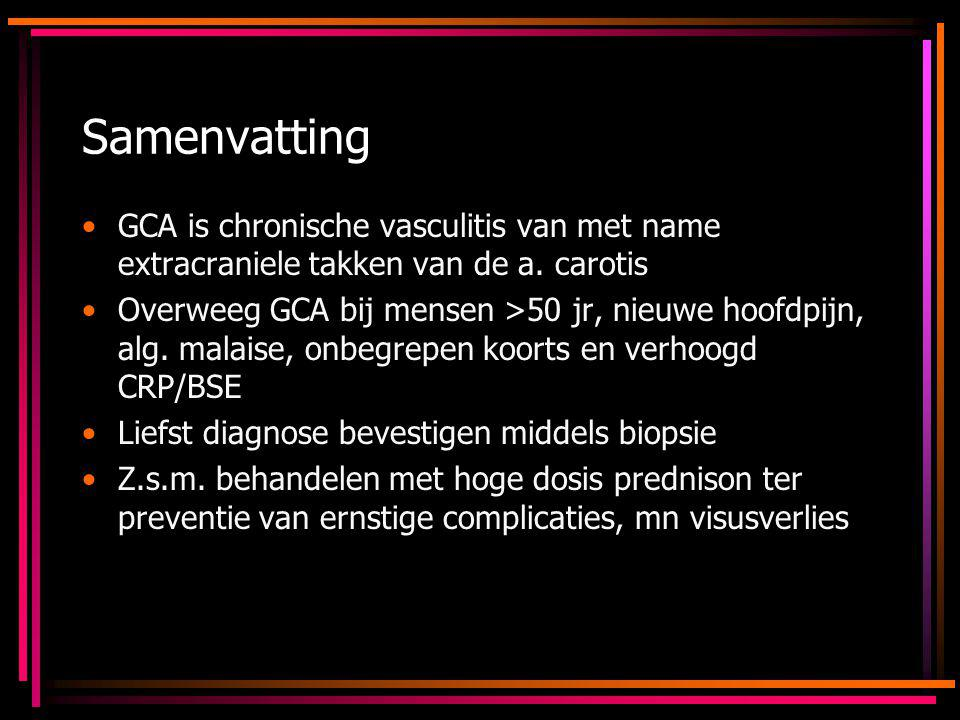 Samenvatting GCA is chronische vasculitis van met name extracraniele takken van de a. carotis Overweeg GCA bij mensen >50 jr, nieuwe hoofdpijn, alg. m