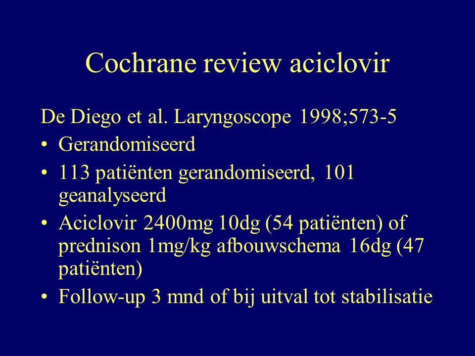 Cochrane review aciclovir De Diego et al. Laryngoscope 1998;573-5 Gerandomiseerd 113 patiënten gerandomiseerd, 101 geanalyseerd Aciclovir 2400mg 10dg