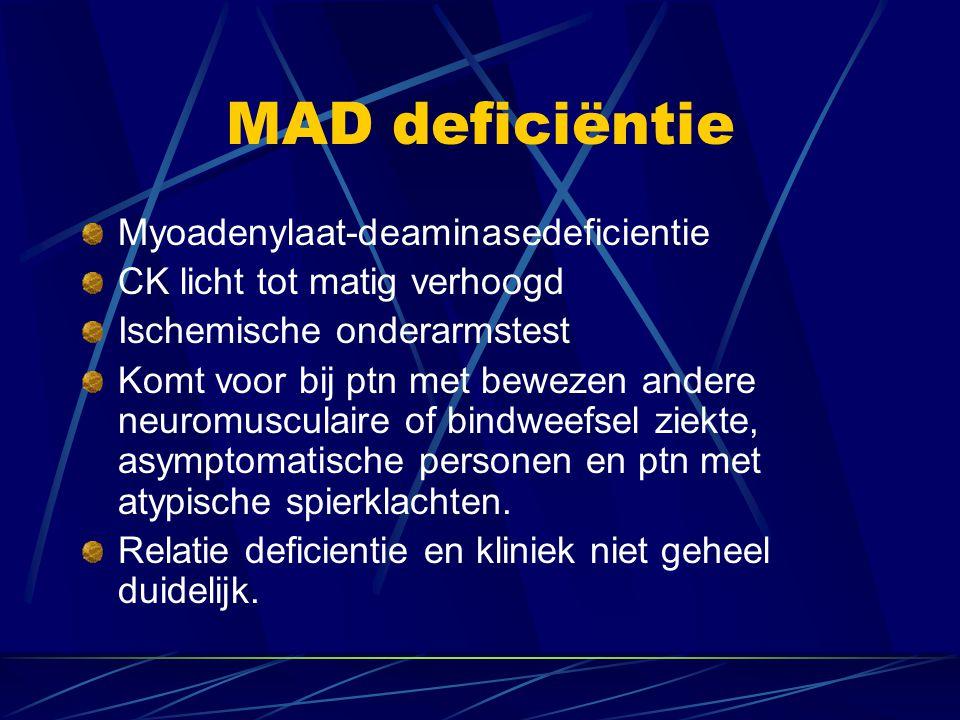 MAD deficiëntie Myoadenylaat-deaminasedeficientie CK licht tot matig verhoogd Ischemische onderarmstest Komt voor bij ptn met bewezen andere neuromusc