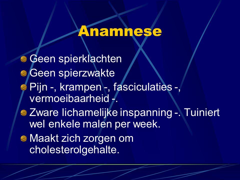Anamnese Geen spierklachten Geen spierzwakte Pijn -, krampen -, fasciculaties -, vermoeibaarheid -.