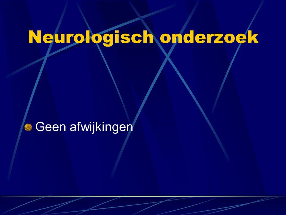 Neurologisch onderzoek Geen afwijkingen