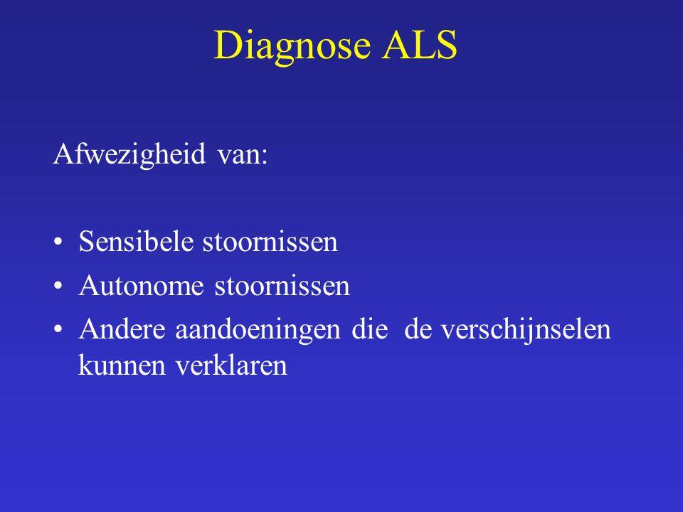 Diagnose ALS Afwezigheid van: Sensibele stoornissen Autonome stoornissen Andere aandoeningen die de verschijnselen kunnen verklaren