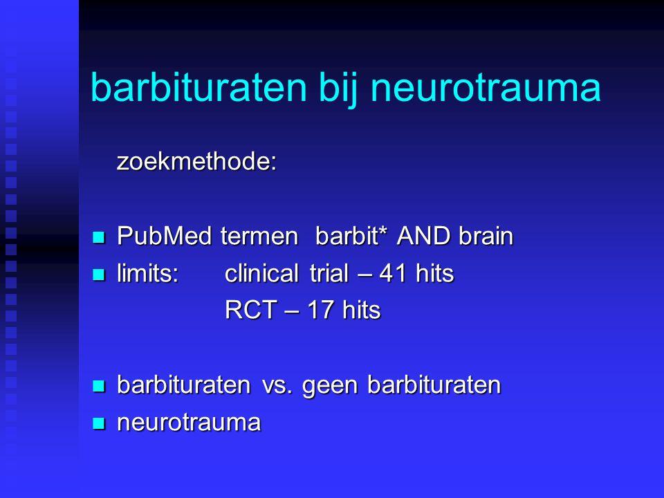 barbituraten bij neurotrauma zoekmethode: PubMed termen barbit* AND brain PubMed termen barbit* AND brain limits:clinical trial – 41 hits limits:clinical trial – 41 hits RCT – 17 hits barbituraten vs.