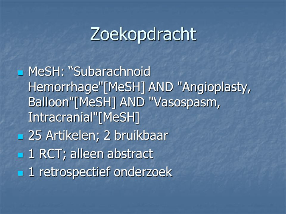 Zoekopdracht MeSH: Subarachnoid Hemorrhage [MeSH] AND Angioplasty, Balloon [MeSH] AND Vasospasm, Intracranial [MeSH] MeSH: Subarachnoid Hemorrhage [MeSH] AND Angioplasty, Balloon [MeSH] AND Vasospasm, Intracranial [MeSH] 25 Artikelen; 2 bruikbaar 25 Artikelen; 2 bruikbaar 1 RCT; alleen abstract 1 RCT; alleen abstract 1 retrospectief onderzoek 1 retrospectief onderzoek