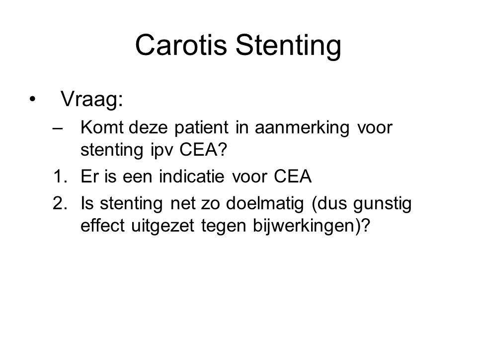Carotis Stenting Vraag: –Komt deze patient in aanmerking voor stenting ipv CEA? 1.Er is een indicatie voor CEA 2.Is stenting net zo doelmatig (dus gun