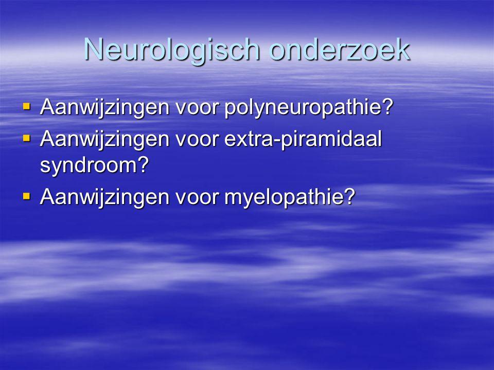Neurologisch onderzoek  Aanwijzingen voor polyneuropathie?  Aanwijzingen voor extra-piramidaal syndroom?  Aanwijzingen voor myelopathie?