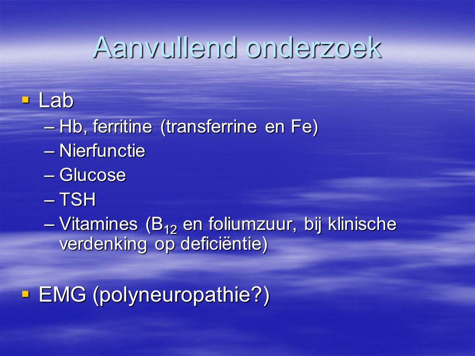 Aanvullend onderzoek  Lab –Hb, ferritine (transferrine en Fe) –Nierfunctie –Glucose –TSH –Vitamines (B 12 en foliumzuur, bij klinische verdenking op