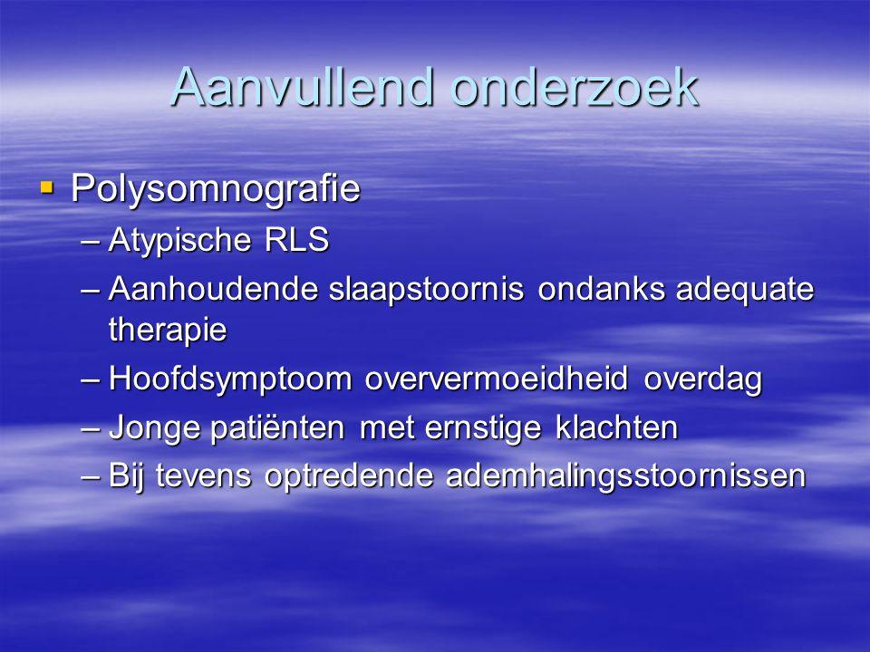 Aanvullend onderzoek  Polysomnografie –Atypische RLS –Aanhoudende slaapstoornis ondanks adequate therapie –Hoofdsymptoom oververmoeidheid overdag –Jo