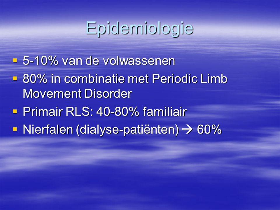 Epidemiologie  5-10% van de volwassenen  80% in combinatie met Periodic Limb Movement Disorder  Primair RLS: 40-80% familiair  Nierfalen (dialyse-