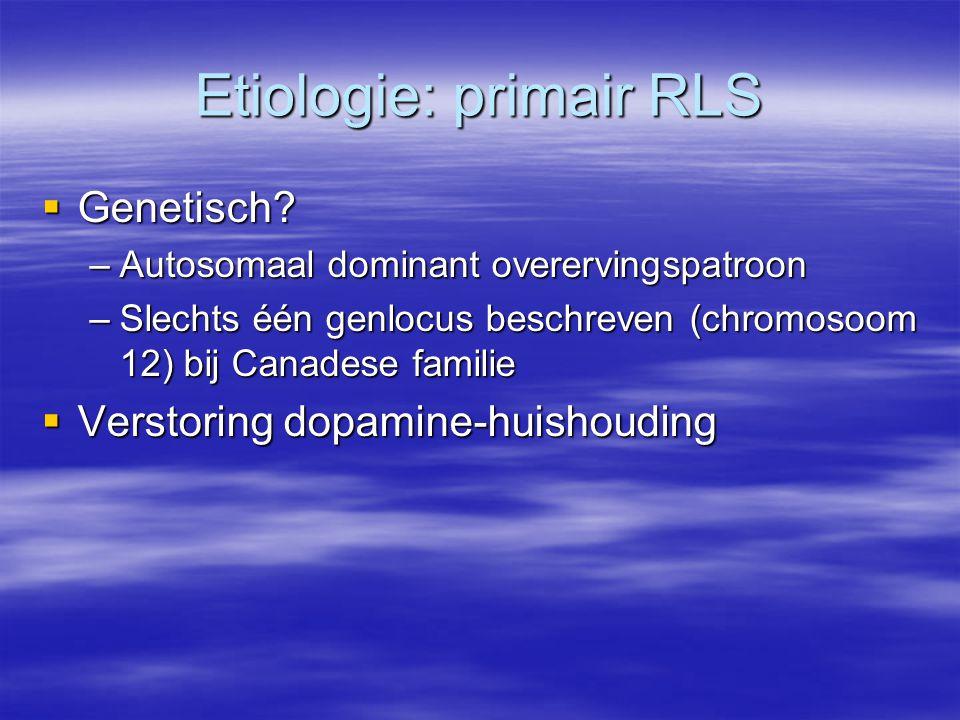 Etiologie: primair RLS  Genetisch? –Autosomaal dominant overervingspatroon –Slechts één genlocus beschreven (chromosoom 12) bij Canadese familie  Ve
