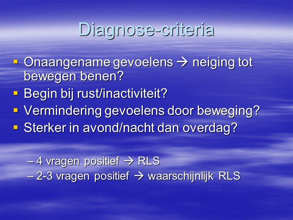 Diagnose-criteria  Onaangename gevoelens  neiging tot bewegen benen?  Begin bij rust/inactiviteit?  Vermindering gevoelens door beweging?  Sterke