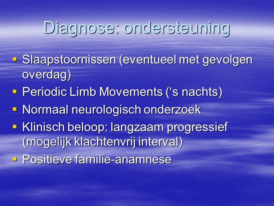 Diagnose: ondersteuning  Slaapstoornissen (eventueel met gevolgen overdag)  Periodic Limb Movements ('s nachts)  Normaal neurologisch onderzoek  K