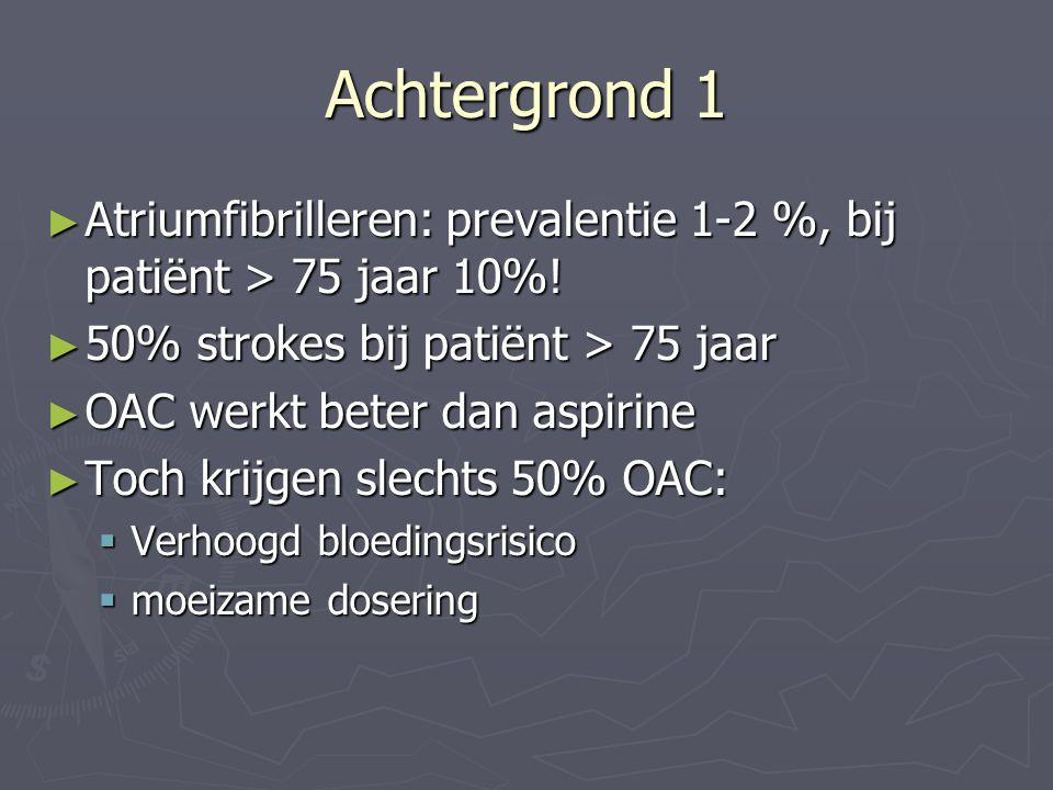 Achtergrond 1 ► Atriumfibrilleren: prevalentie 1-2 %, bij patiënt > 75 jaar 10%! ► 50% strokes bij patiënt > 75 jaar ► OAC werkt beter dan aspirine ►