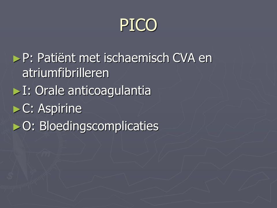 PICO ► P: Patiënt met ischaemisch CVA en atriumfibrilleren ► I: Orale anticoagulantia ► C: Aspirine ► O: Bloedingscomplicaties