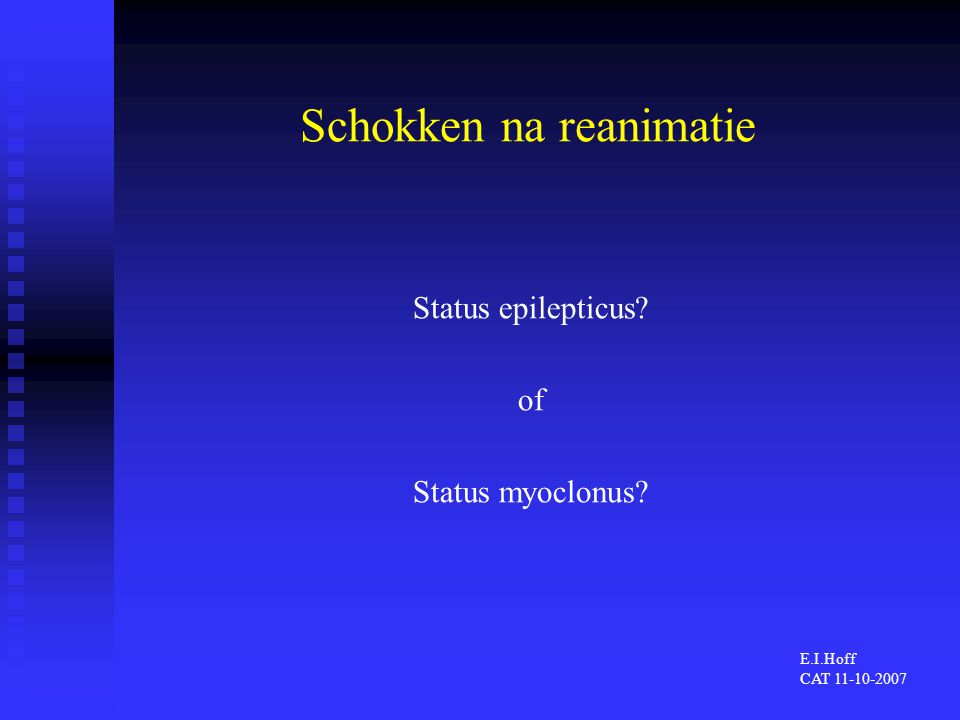 Kliniek Status epilepticus (SE) Status epilepticus (SE)  Persisterende epileptische aanval  Convulsief versus niet-convulsief Status myoclonus (SM) Status myoclonus (SM)  Onophoudelijk spontane, repetitieve, multifocale myoclonieen in gelaat, romp en ledematen => Klinisch onderscheid CSE  SM is moeilijk