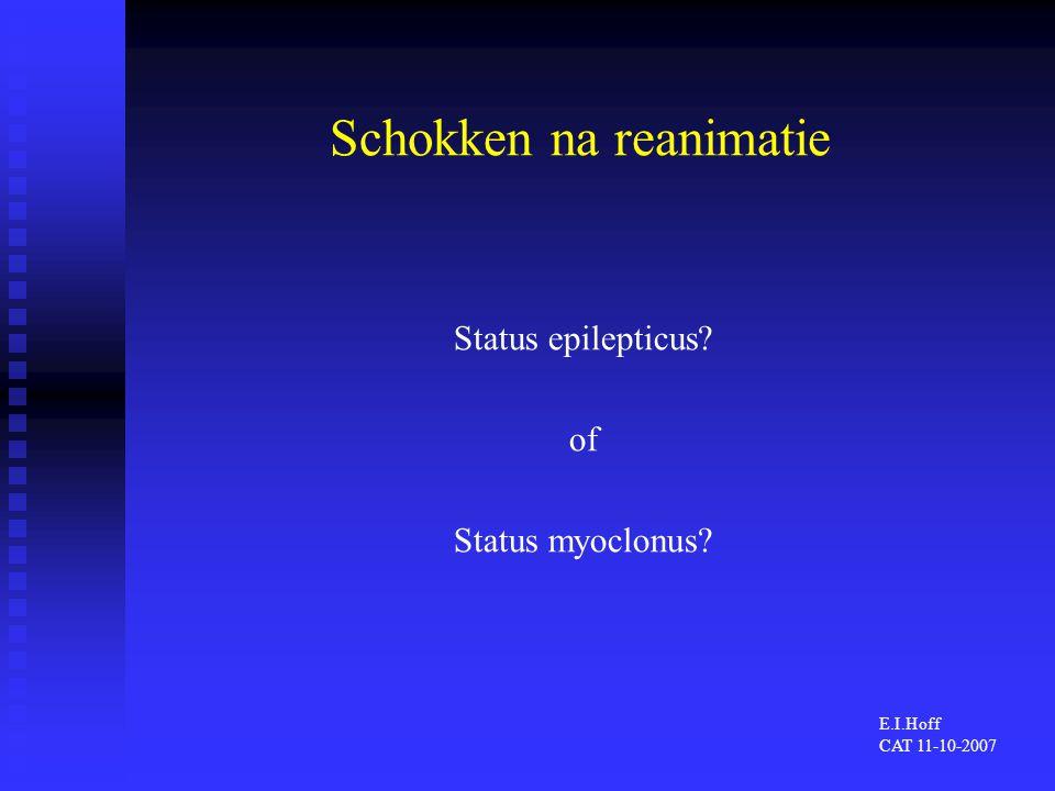 Schokken na reanimatie Status epilepticus? of Status myoclonus? E.I.Hoff CAT 11-10-2007
