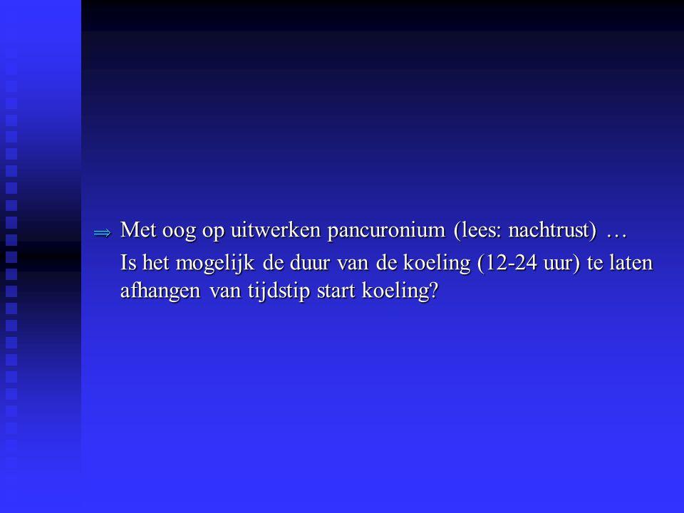  Met oog op uitwerken pancuronium (lees: nachtrust) … Is het mogelijk de duur van de koeling (12-24 uur) te laten afhangen van tijdstip start koeling?