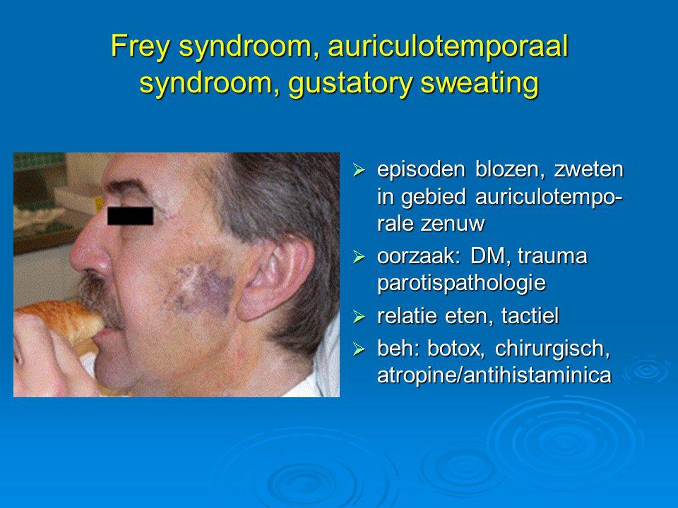 Frey syndroom, auriculotemporaal syndroom, gustatory sweating  episoden blozen, zweten in gebied auriculotempo- rale zenuw  oorzaak: DM, trauma paro