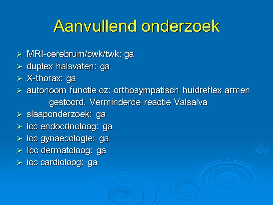 Aanvullend onderzoek  MRI-cerebrum/cwk/twk: ga  duplex halsvaten: ga  X-thorax: ga  autonoom functie oz: orthosympatisch huidreflex armen gestoord