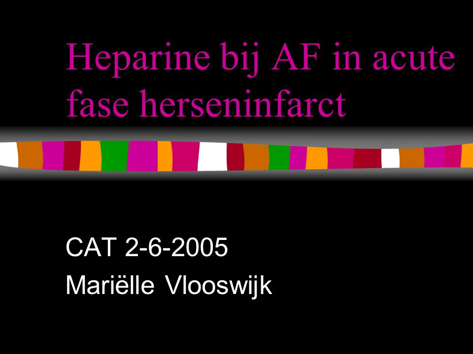 Intro Huidig beleid bij AF en herseninfarct >3hr: –Ascal 300 mg –Na  2 weken start sintrom Kans op recidief infarct mogelijk verhoogd in eerste 2 weken Zou hepariniseren deze kans verminderen?