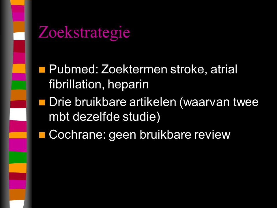 Zoekstrategie Pubmed: Zoektermen stroke, atrial fibrillation, heparin Drie bruikbare artikelen (waarvan twee mbt dezelfde studie) Cochrane: geen bruik