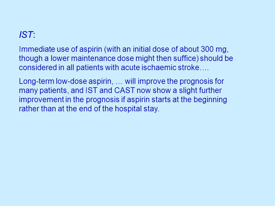 IST: Immediate use of aspirin (with an initial dose of about 300 mg, though a lower maintenance dose might then suffice) should be considered in all p